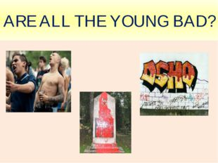 ARE ALL THE YOUNG BAD?
