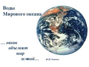 … океан объемлет шар земной… Ф.И. Тютчев Воды Мирового океана