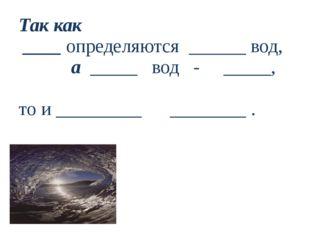 Так как ____ определяются ______ вод, а _____ вод - _____, то и _________ ___