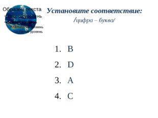 Установите соответствие: /цифра – буква/ B D A C
