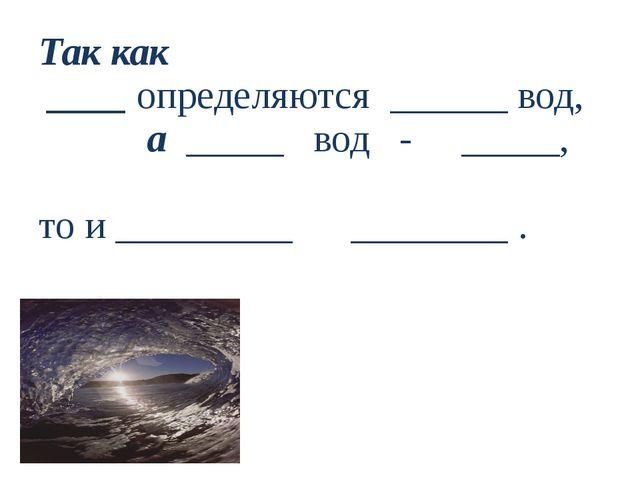 Так как ____ определяются ______ вод, а _____ вод - _____, то и _________ ___...
