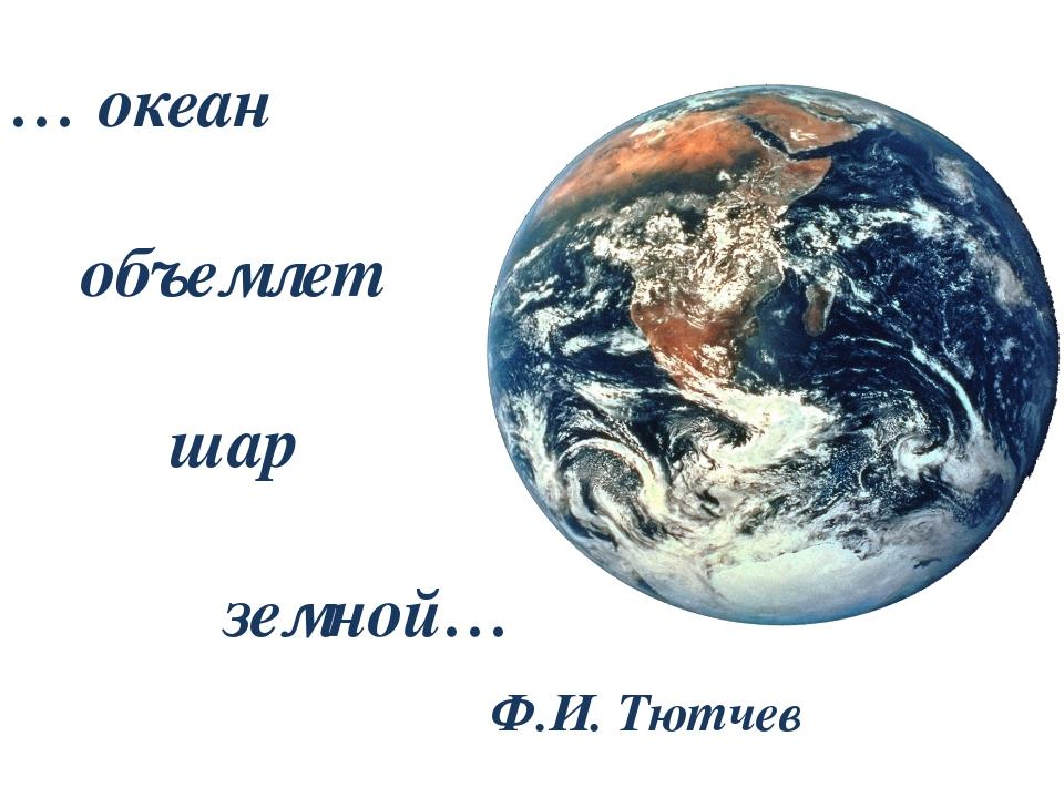 … океан объемлет шар земной… Ф.И. Тютчев