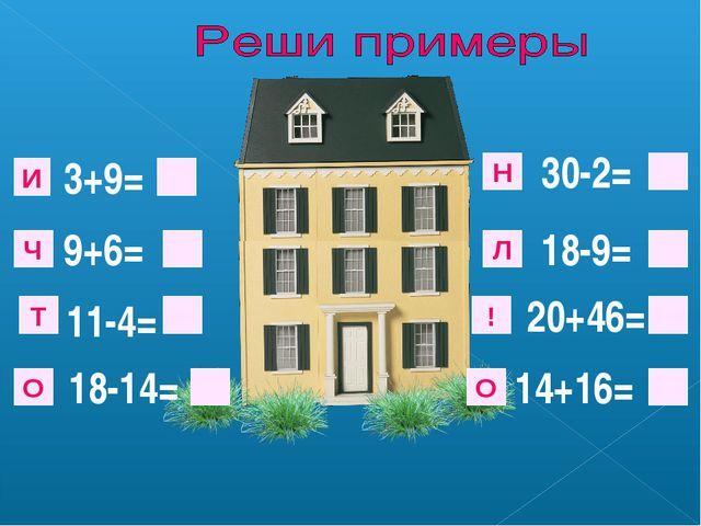 3+9= 9+6= 11-4= 18-14= 30-2= 18-9= 20+46= 14+16= И Ч Т О ! Л Н О