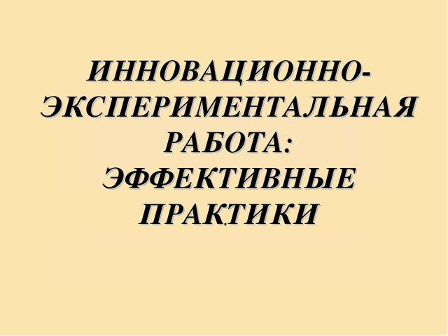 ИННОВАЦИОННО-ЭКСПЕРИМЕНТАЛЬНАЯ РАБОТА: ЭФФЕКТИВНЫЕ ПРАКТИКИ .