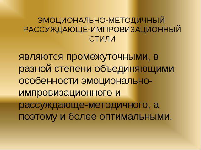 ЭМОЦИОНАЛЬНО-МЕТОДИЧНЫЙ РАССУЖДАЮЩЕ-ИМПРОВИЗАЦИОННЫЙ СТИЛИ являются промежуто...