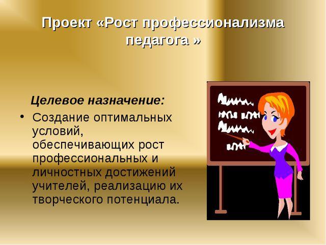 Проект «Рост профессионализма педагога » Целевое назначение: Создание оптимал...