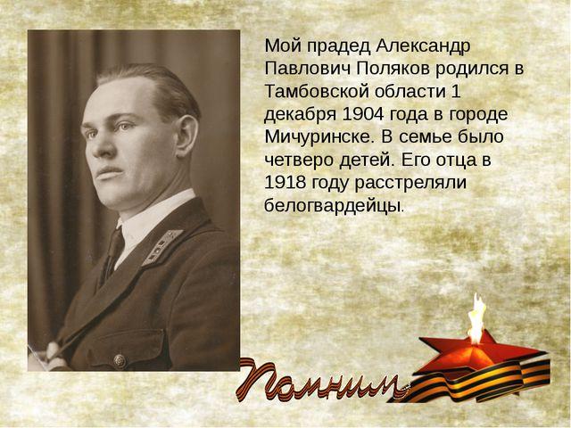 Мой прадед Александр Павлович Поляков родился в Тамбовской области 1 декабря...