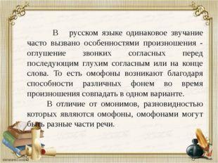 В русском языке одинаковое звучание часто вызвано особенностями произношения