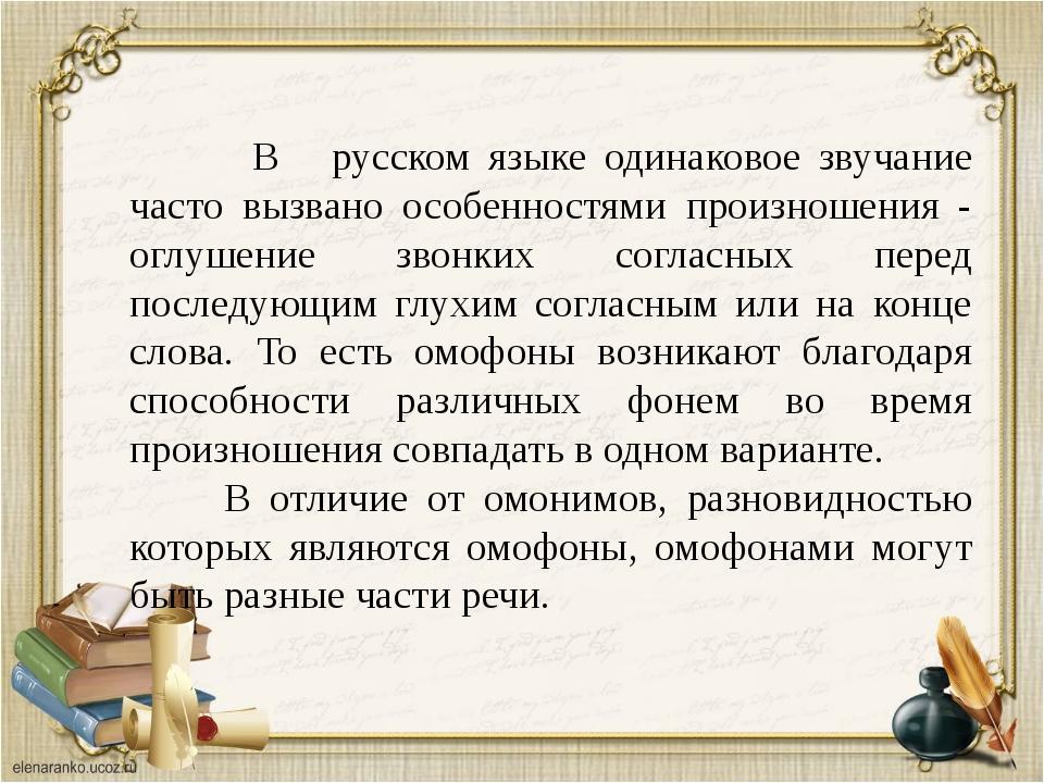 В русском языке одинаковое звучание часто вызвано особенностями произношения...