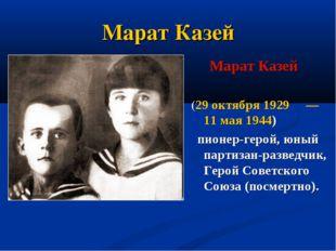 Марат Казей Марат Казей (29 октября 1929 — 11 мая 1944)  пионер-герой, юный