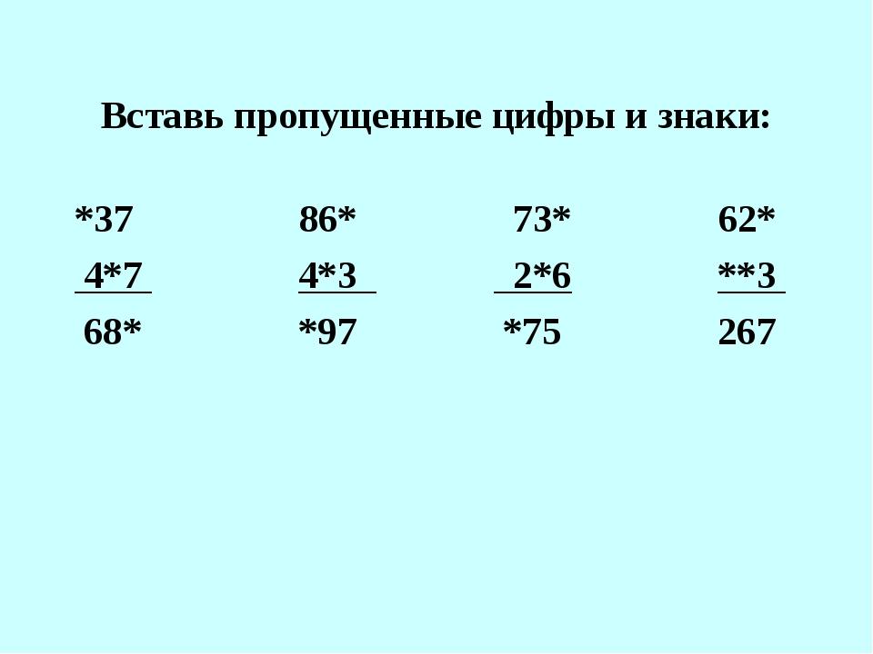 Вставь пропущенные цифры и знаки: *37 86* 73* 62* 4*7 4*3 2*6 **3 68* *97 *75...