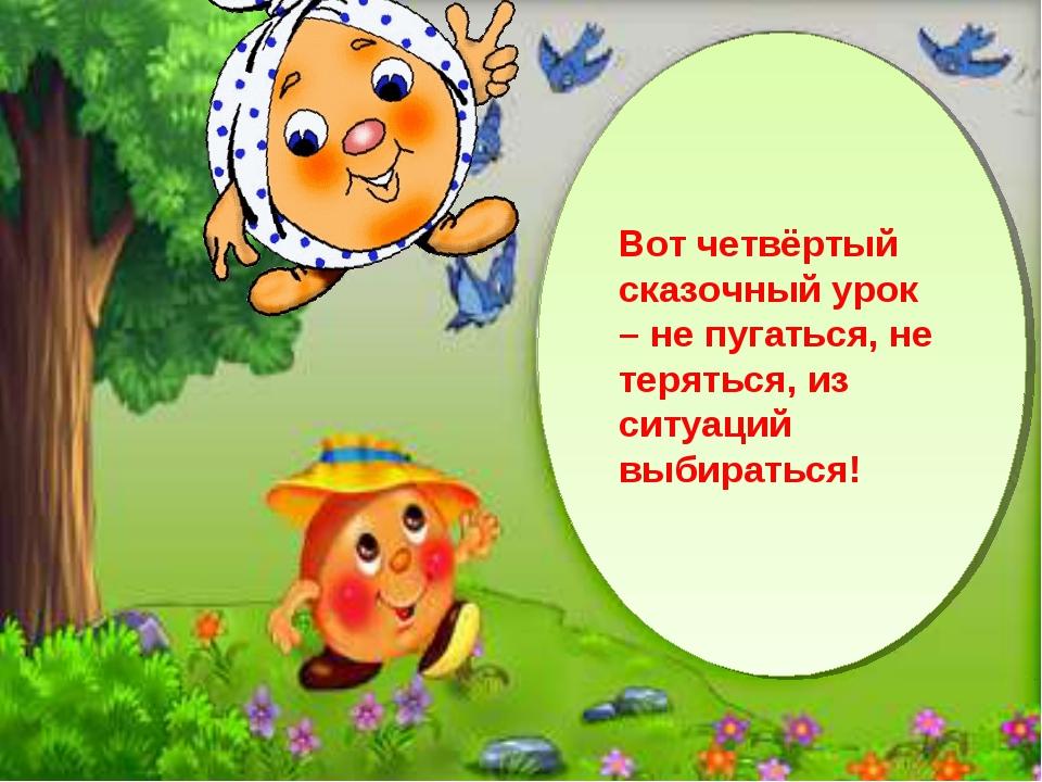 Вот четвёртый сказочный урок – не пугаться, не теряться, из ситуаций выбирать...