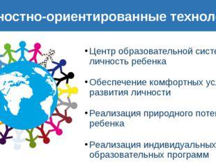 Личностно-ориентированные технологии Центр образовательной системы - личность