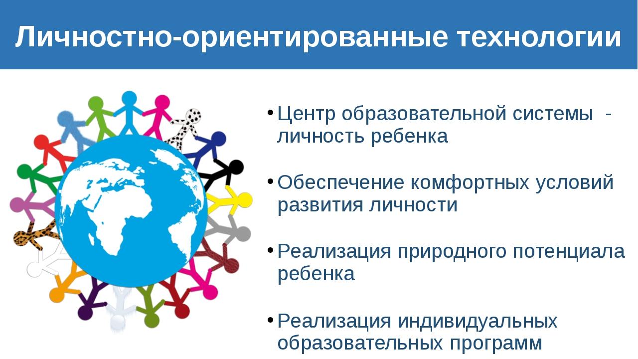 Личностно-ориентированные технологии Центр образовательной системы - личность...