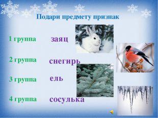 Подари предмету признак 1 группа 2 группа 3 группа 4 группа заяц снегирь ель