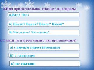 2.Имя прилагательное отвечает на вопросы а)Кто? Что? б) Какие? Какая? Какое?