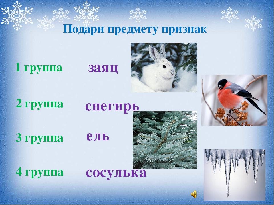 Подари предмету признак 1 группа 2 группа 3 группа 4 группа заяц снегирь ель...