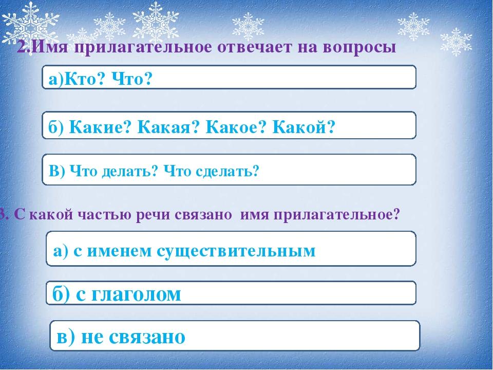 2.Имя прилагательное отвечает на вопросы а)Кто? Что? б) Какие? Какая? Какое?...