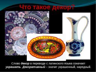Что такое декор? Слово декор в переводе с латинского языка означает украшать.