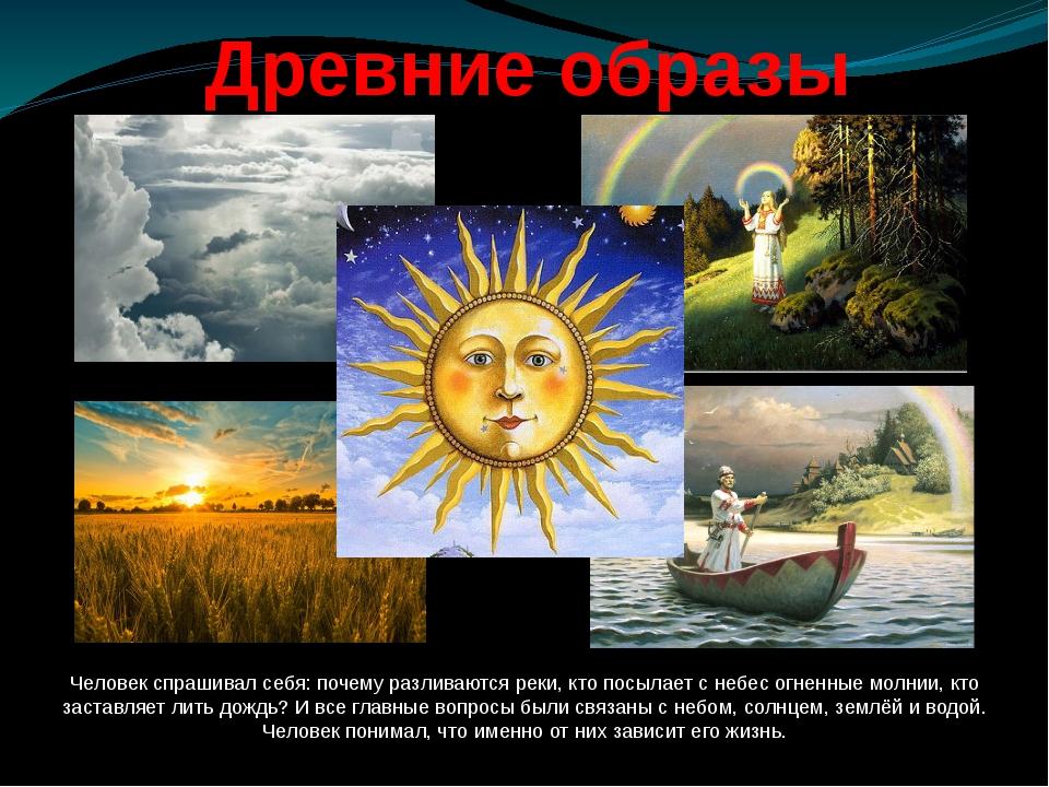 Древние образы Человек спрашивал себя: почему разливаются реки, кто посылает...