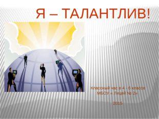 Классный час в 4 - б классе МБОУ « Лицей № 2» 2015 Я – ТАЛАНТЛИВ!