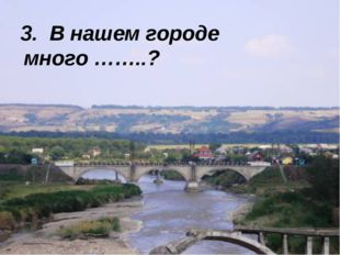 3. В нашем городе много ……..?