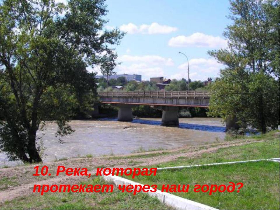 10. Река, которая протекает через наш город?