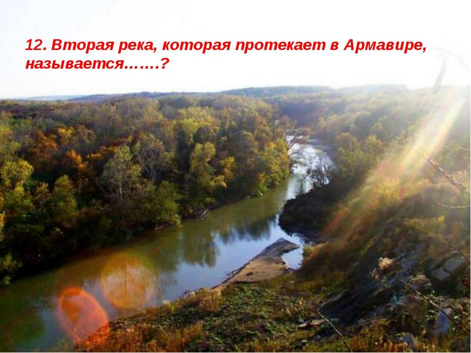 12. Вторая река, которая протекает в Армавире, называется…….?