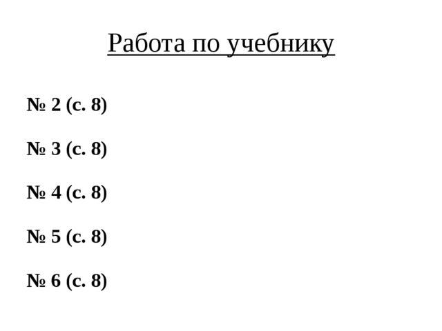 Работа по учебнику № 2 (с. 8) № 3 (с. 8) № 4 (с. 8) № 5 (с. 8) № 6 (с. 8)
