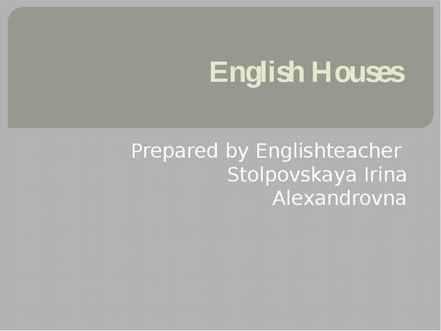 English Houses Prepared by Englishteacher Stolpovskaya Irina Alexandrovna