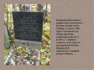 Владимир Викторович Адоратский скончался в Москве вскоре после Победы, 5 июня