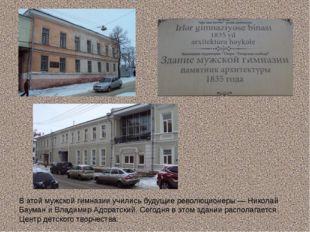 В этой мужской гимназии учились будущие революционеры — Николай Бауман и Влад