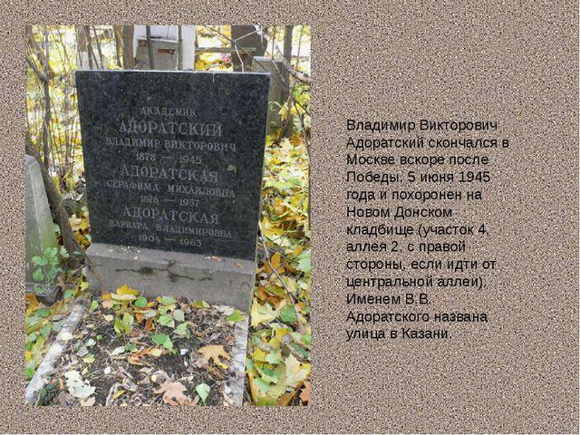 Владимир Викторович Адоратский скончался в Москве вскоре после Победы, 5 июня...