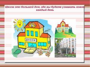 Школа это большой дом, где вы будете узнавать новое, каждый день