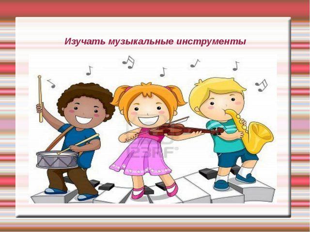 Изучать музыкальные инструменты