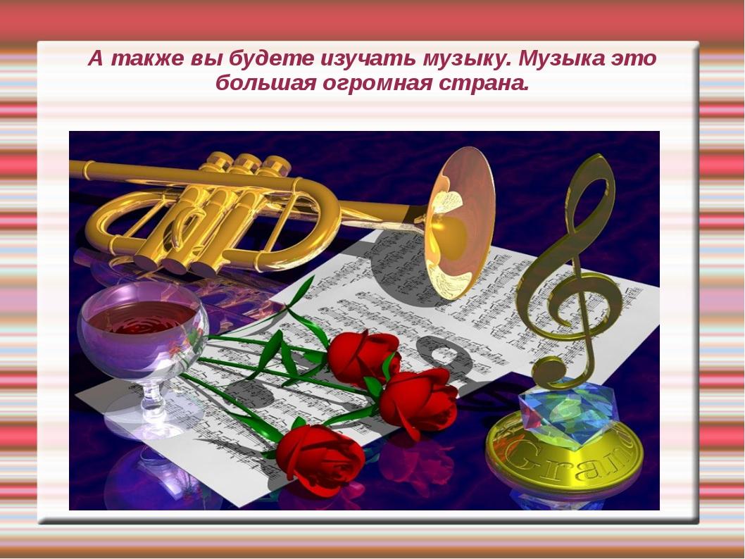 А также вы будете изучать музыку. Музыка это большая огромная страна.