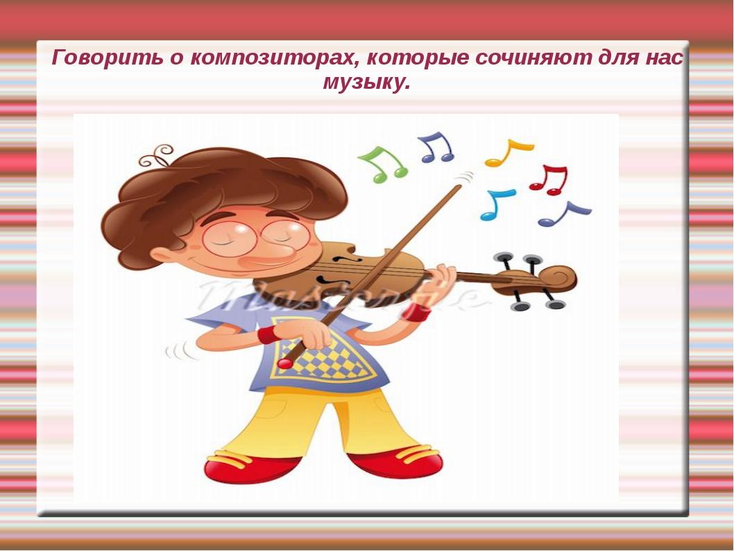 Говорить о композиторах, которые сочиняют для нас музыку.
