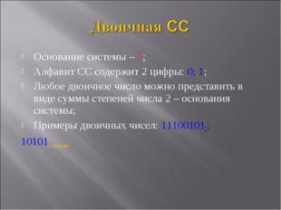 Основание системы – 2; Алфавит СС содержит 2 цифры: 0; 1; Любое двоичное числ