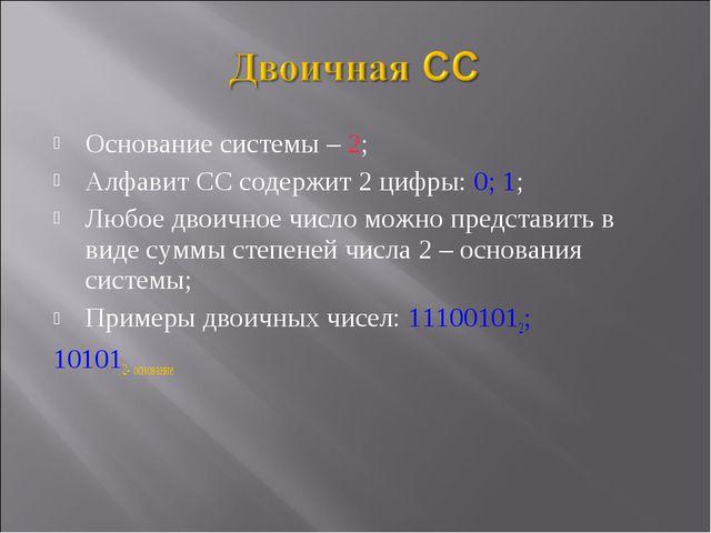 Основание системы – 2; Алфавит СС содержит 2 цифры: 0; 1; Любое двоичное числ...
