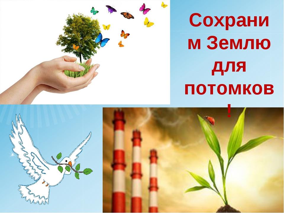Сохраним Землю для потомков!