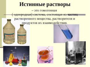Истинные растворы – это гомогенная ( однородная) система, состоящая из частиц