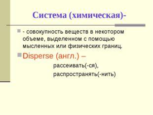 Система (химическая)- - совокупность веществ в некотором объеме, выделенном с