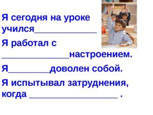 Я сегодня на уроке учился____________ Я работал с _____________настроением. Я