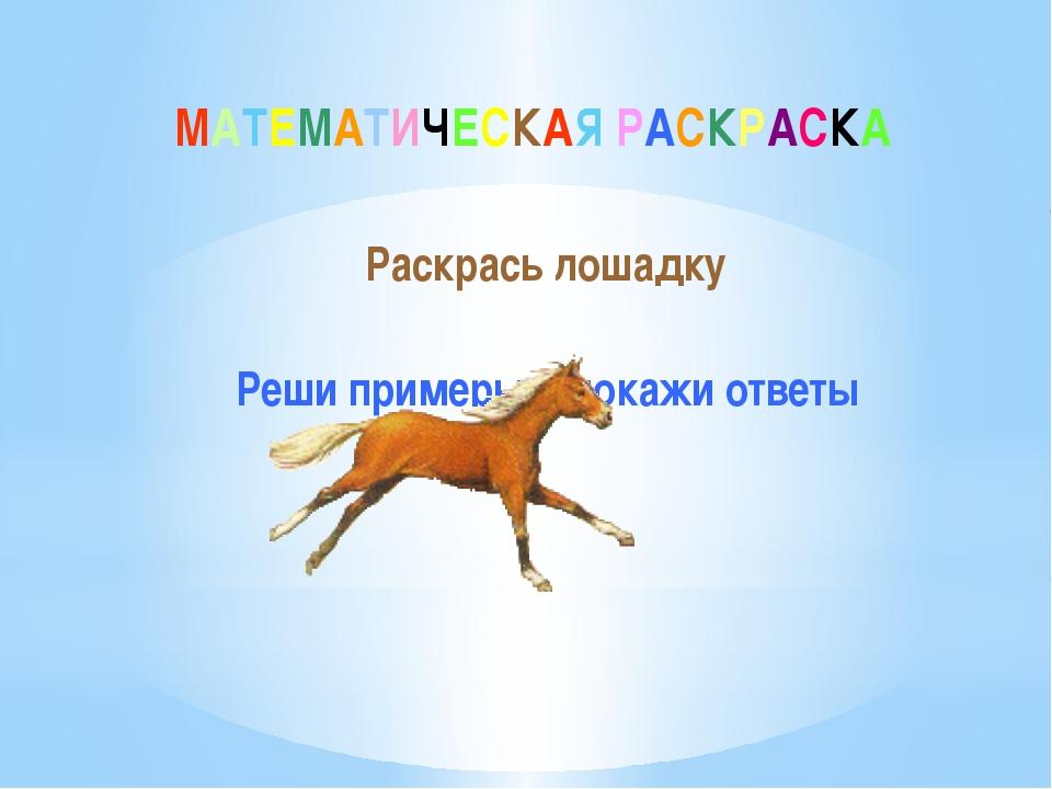 МАТЕМАТИЧЕСКАЯ РАСКРАСКА Раскрась лошадку Реши примеры и покажи ответы