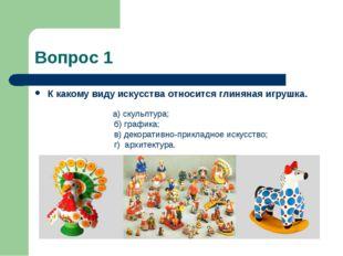 Вопрос 1 К какому виду искусства относится глиняная игрушка. а) скульптура; б