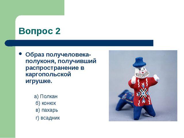 Вопрос 2 Образ получеловека-полуконя, получивший распространение в каргопольс...