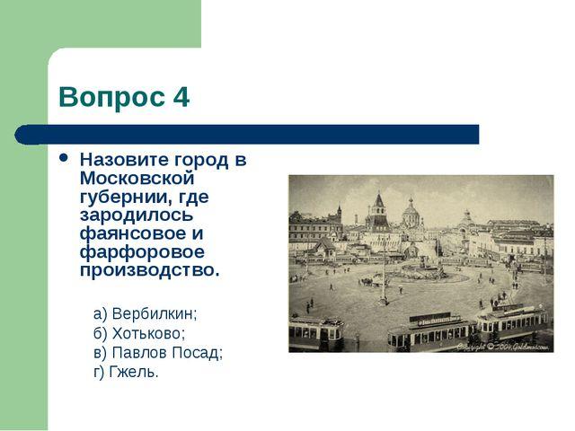 Вопрос 4 Назовите город в Московской губернии, где зародилось фаянсовое и фар...