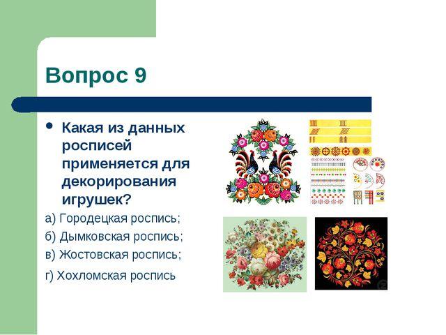Вопрос 9 Какая из данных росписей применяется для декорирования игрушек? а) Г...