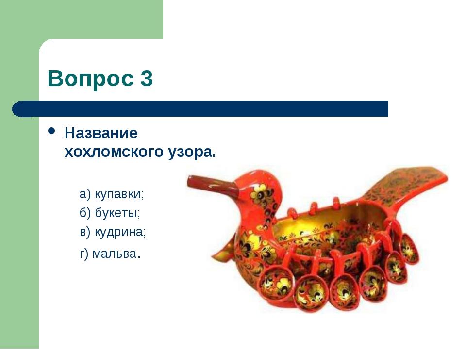 Вопрос 3 Название хохломского узора. а) купавки; б) букеты; в)кудрина; г) ма...