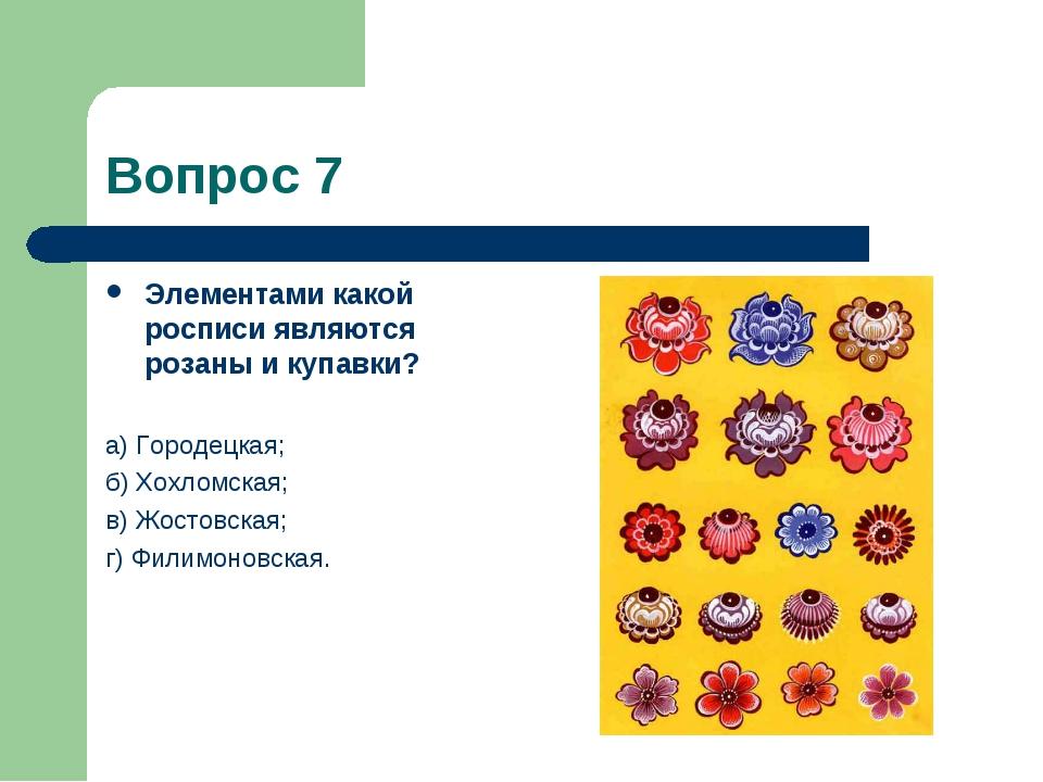 Вопрос 7 Элементами какой росписи являются розаны и купавки? а) Городецкая; б...